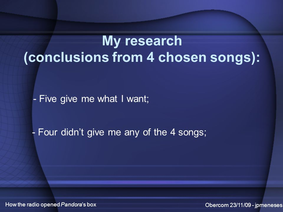 My research (conclusions from 4 chosen songs): Obercom 23/11/09 - jpmeneses How the radio opened Pandora's box - Five give me what I want; - Four didn't give me any of the 4 songs;