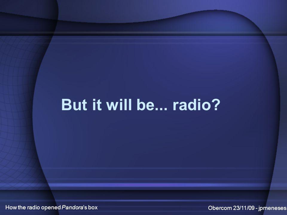 But it will be... radio Obercom 23/11/09 - jpmeneses How the radio opened Pandora's box
