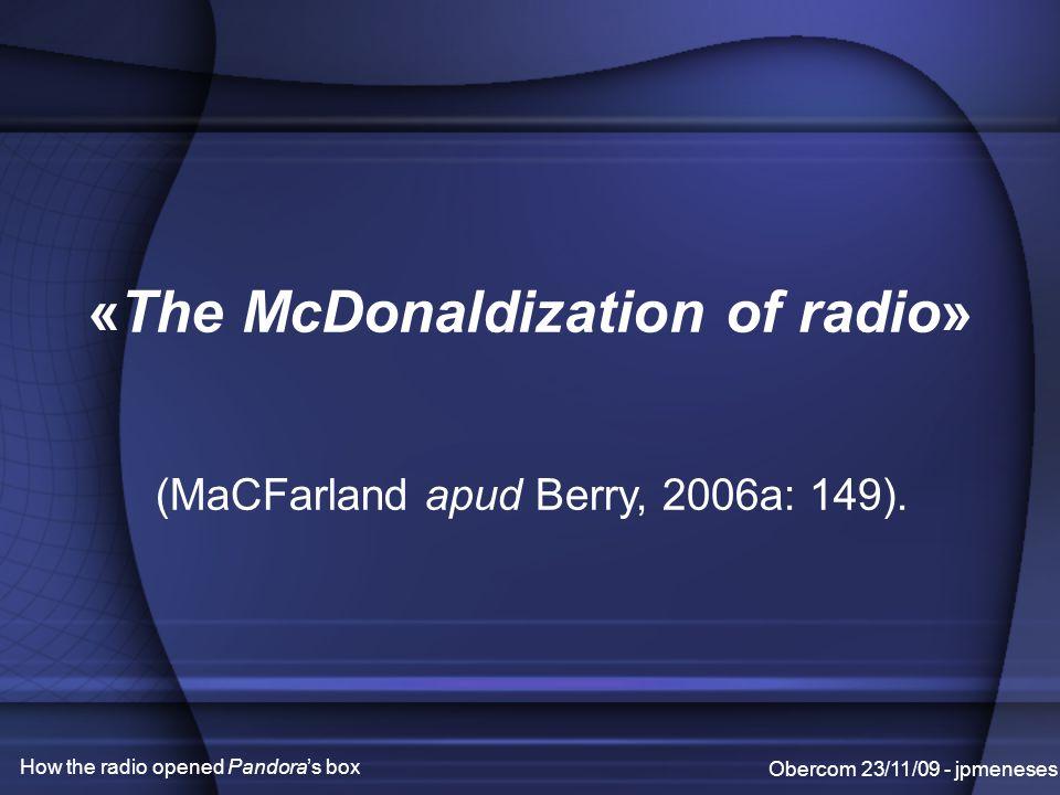 Obercom 23/11/09 - jpmeneses How the radio opened Pandora's box «The McDonaldization of radio» (MaCFarland apud Berry, 2006a: 149).