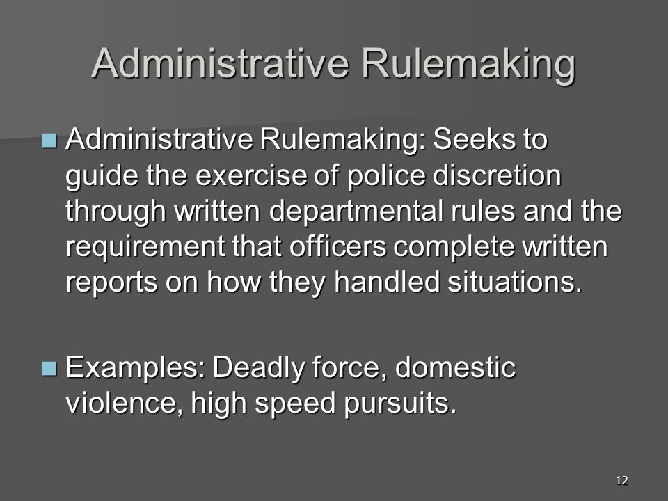 12 Administrative Rulemaking Administrative Rulemaking: Seeks to guide the exercise of police discretion through written departmental rules and the requirement that officers complete written reports on how they handled situations.