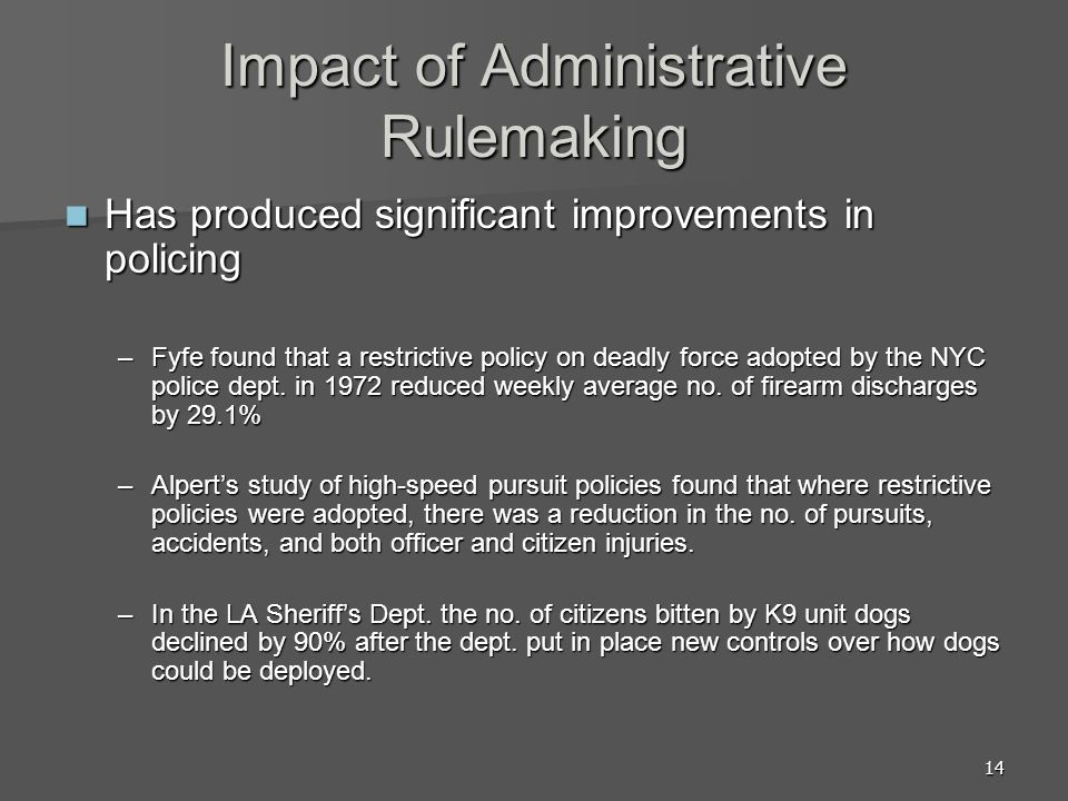 14 Impact of Administrative Rulemaking Has produced significant improvements in policing Has produced significant improvements in policing –Fyfe found that a restrictive policy on deadly force adopted by the NYC police dept.