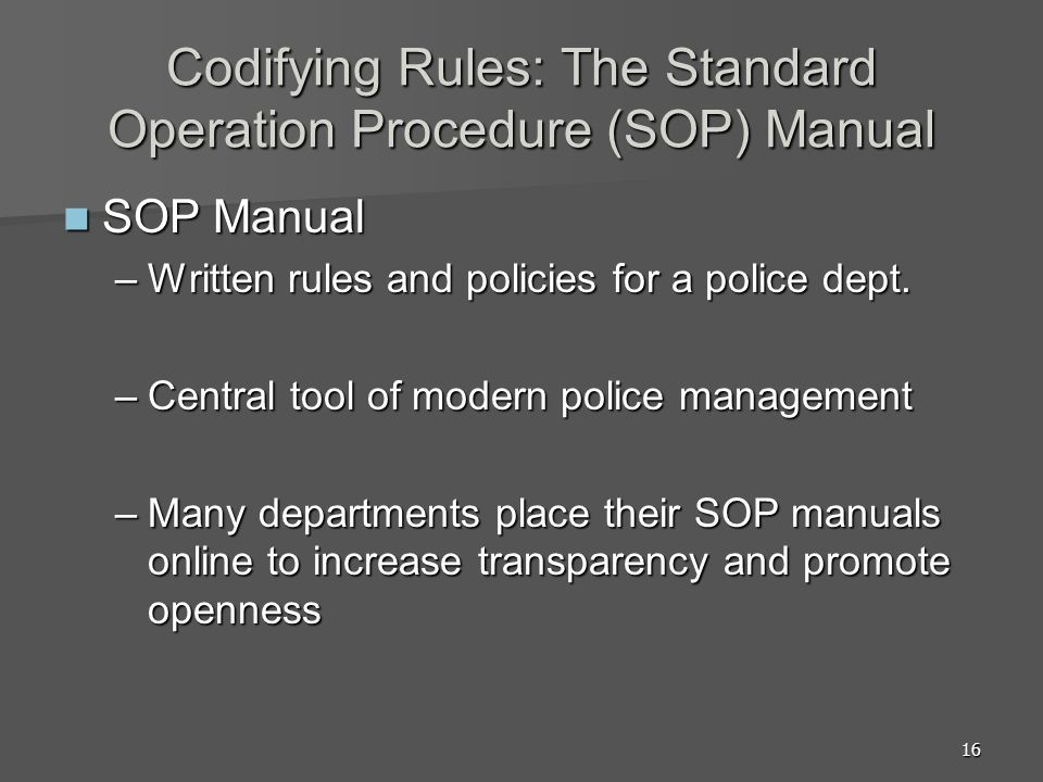 16 Codifying Rules: The Standard Operation Procedure (SOP) Manual SOP Manual SOP Manual –Written rules and policies for a police dept.