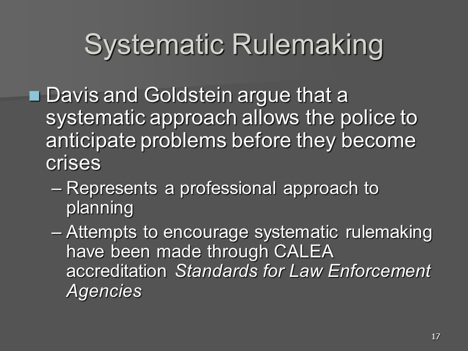 17 Systematic Rulemaking Davis and Goldstein argue that a systematic approach allows the police to anticipate problems before they become crises Davis and Goldstein argue that a systematic approach allows the police to anticipate problems before they become crises –Represents a professional approach to planning –Attempts to encourage systematic rulemaking have been made through CALEA accreditation Standards for Law Enforcement Agencies