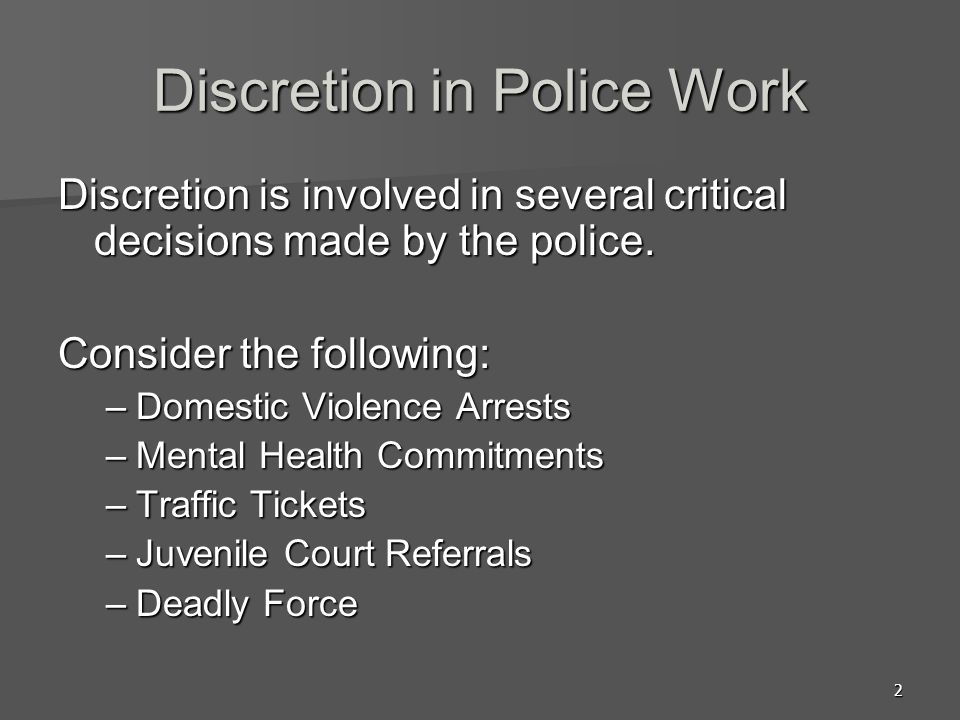 3 A Definition of Discretion Definition of discretion –Official action by a criminal justice official, based on that official's judgment about the best course of action –Discretion: The freedom to act on one's own judgment; refers to the latitude involved police officers' decision making.