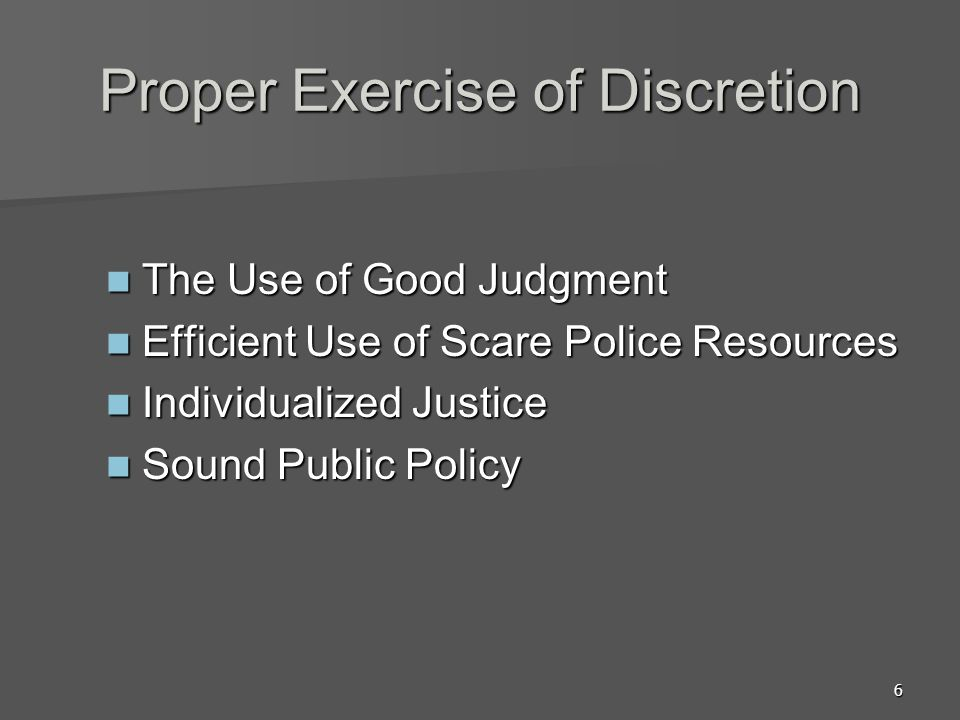 6 Proper Exercise of Discretion The Use of Good Judgment The Use of Good Judgment Efficient Use of Scare Police Resources Efficient Use of Scare Police Resources Individualized Justice Individualized Justice Sound Public Policy Sound Public Policy