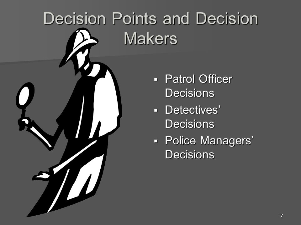 7 Decision Points and Decision Makers  Patrol Officer Decisions  Detectives' Decisions  Police Managers' Decisions