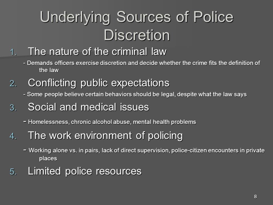 9 Factors Limiting Patrol Officer Discretion  Legal Factors –Supreme Court Decisions –State Court Decisions –State Law  Administrative Factors –Department Policy –Supervisions  Organizational Culture Factors - Peer officer culture  Situational factors -Seriousness of crime -Strength of evidence -Preference of the victim -Relationship between victim and suspect -Demeanor of suspect -Characteristics of victim -Race, Gender, Ethnicity of citizen -Characteristics of neighborhood -Characteristics of Individual officer