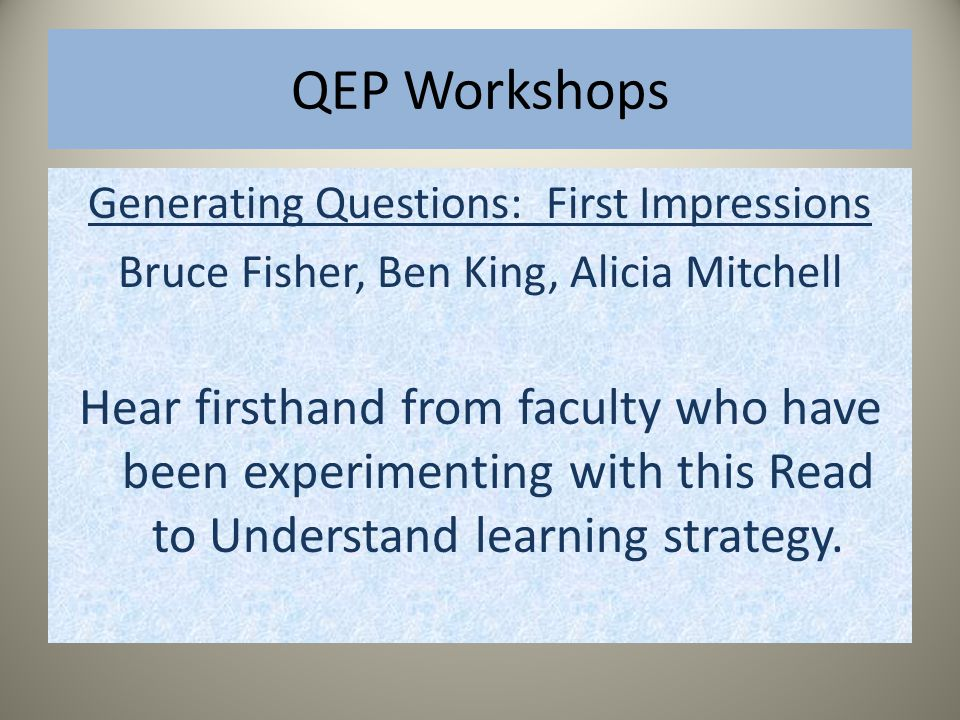 QEP Workshops Generating Questions: First Impressions Bruce Fisher, Ben King, Alicia Mitchell Hear firsthand from faculty who have been experimenting with this Read to Understand learning strategy.