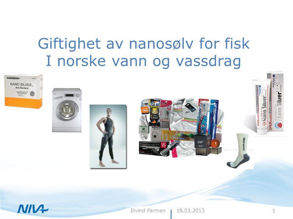 18.03.2013Eivind Farmen Giftighet av nanosølv for fisk I norske vann og vassdrag 1