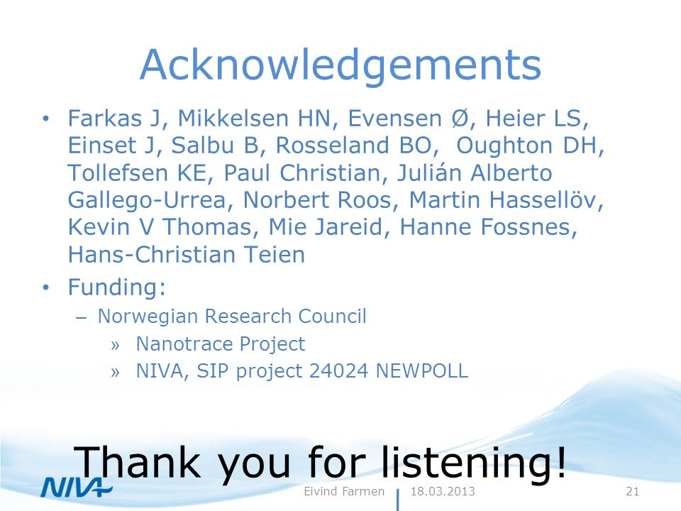 18.03.2013Eivind Farmen Acknowledgements Farkas J, Mikkelsen HN, Evensen Ø, Heier LS, Einset J, Salbu B, Rosseland BO, Oughton DH, Tollefsen KE, Paul Christian, Julián Alberto Gallego-Urrea, Norbert Roos, Martin Hassellöv, Kevin V Thomas, Mie Jareid, Hanne Fossnes, Hans-Christian Teien Funding: – Norwegian Research Council » Nanotrace Project » NIVA, SIP project 24024 NEWPOLL Thank you for listening.