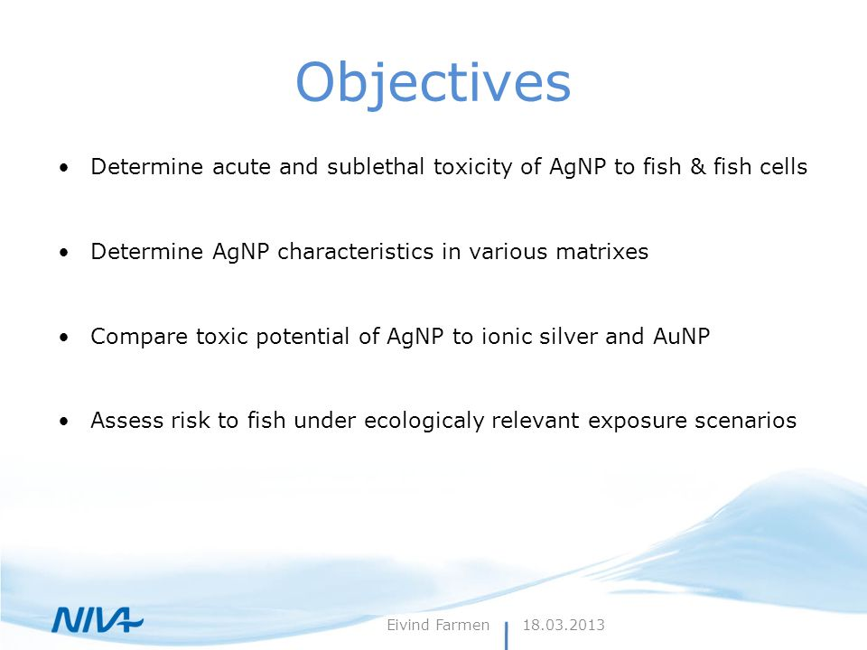 Objectives Determine acute and sublethal toxicity of AgNP to fish & fish cells Determine AgNP characteristics in various matrixes Compare toxic potent
