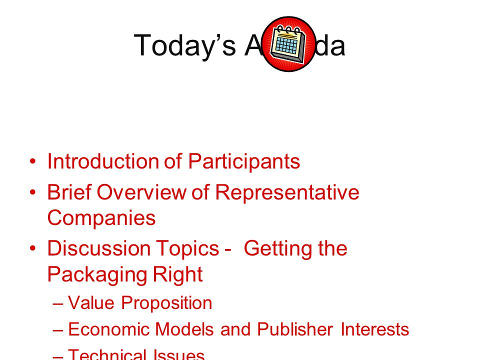 Today's Agenda Introduction of Participants Brief Overview of Representative Companies Discussion Topics - Getting the Packaging Right –Value Proposition –Economic Models and Publisher Interests –Technical Issues –Wrap up and Questions