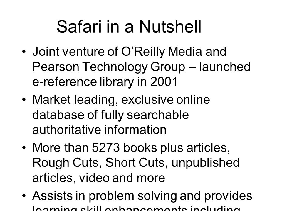 Safari in a Nutshell Joint venture of O'Reilly Media and Pearson Technology Group – launched e-reference library in 2001 Market leading, exclusive online database of fully searchable authoritative information More than 5273 books plus articles, Rough Cuts, Short Cuts, unpublished articles, video and more Assists in problem solving and provides learning skill enhancements including online training videos Enhances quality and productivity, reduces costs and assists in talent acquisition, development and retention