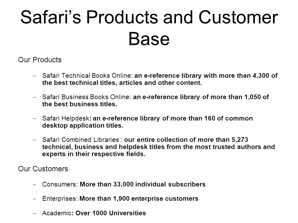 Safari's Products and Customer Base Our Products − Safari Technical Books Online: an e-reference library with more than 4,300 of the best technical titles, articles and other content.