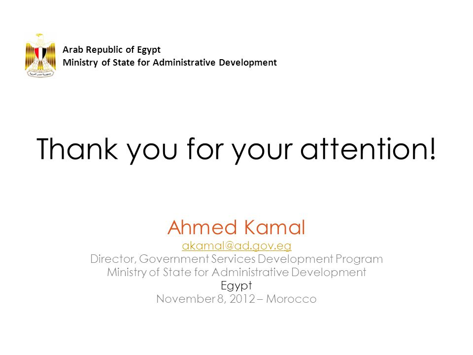 Thank you for your attention! Arab Republic of Egypt Ministry of State for Administrative Development Ahmed Kamal akamal@ad.gov.eg Director, Governmen