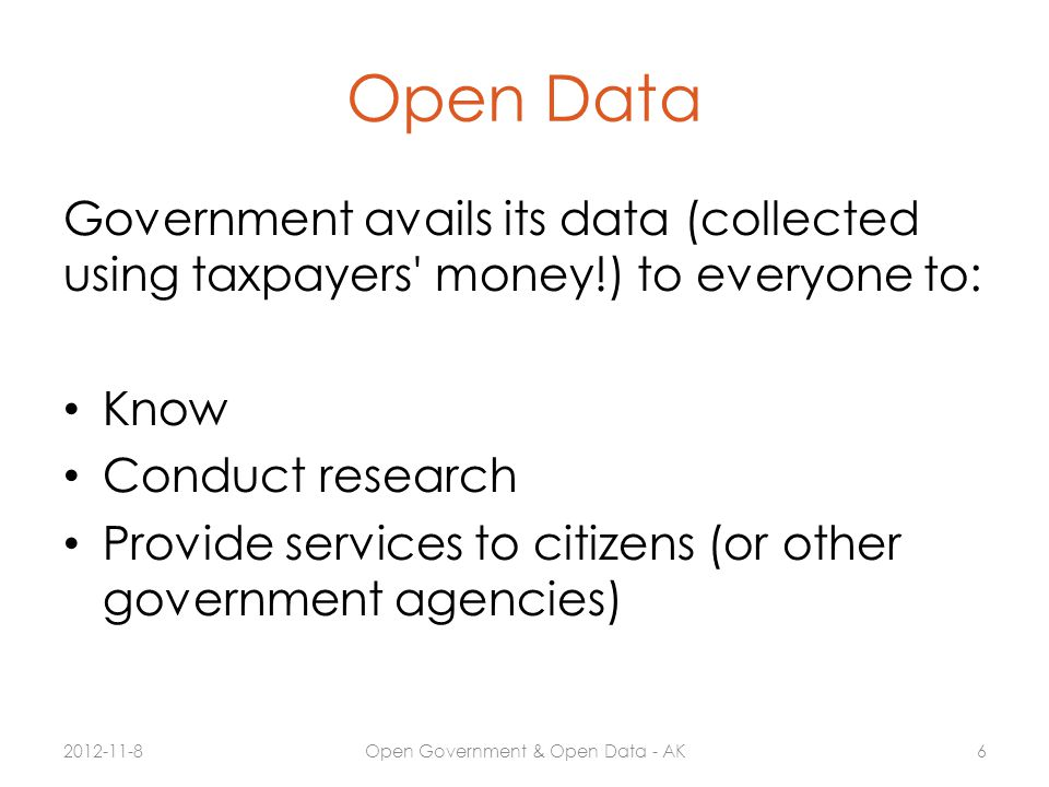 Open Data Government avails its data (collected using taxpayers' money!) to everyone to: Know Conduct research Provide services to citizens (or other