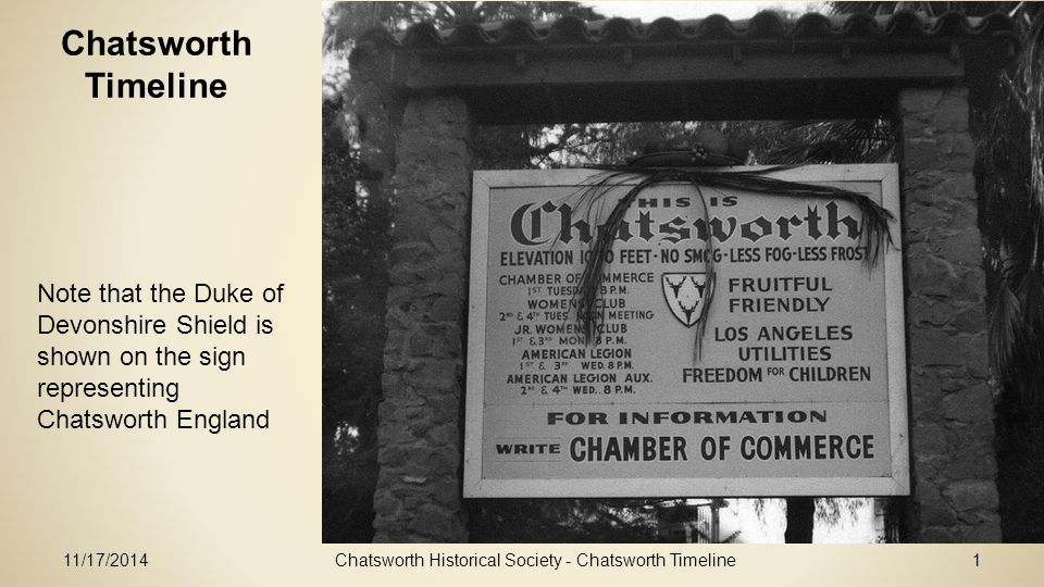 11/17/2014Chatsworth Historical Society - Chatsworth Timeline1 Chatsworth Timeline Note that the Duke of Devonshire Shield is shown on the sign representing Chatsworth England
