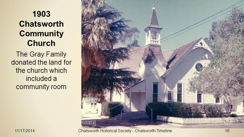 11/17/2014Chatsworth Historical Society - Chatsworth Timeline16 1903 Chatsworth Community Church The Gray Family donated the land for the church which included a community room