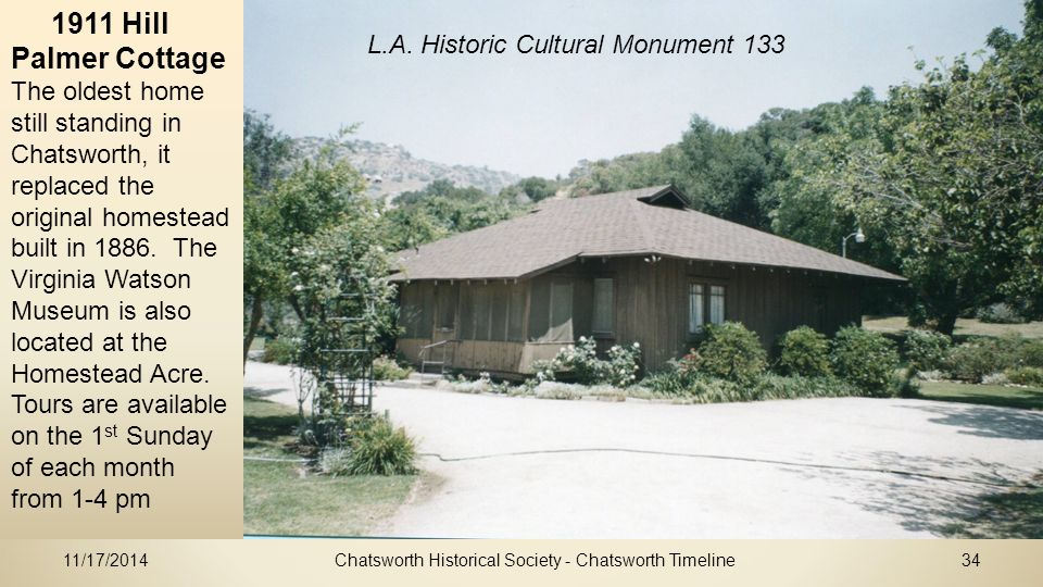 11/17/2014Chatsworth Historical Society - Chatsworth Timeline34 1911 Hill Palmer Cottage The oldest home still standing in Chatsworth, it replaced the original homestead built in 1886.