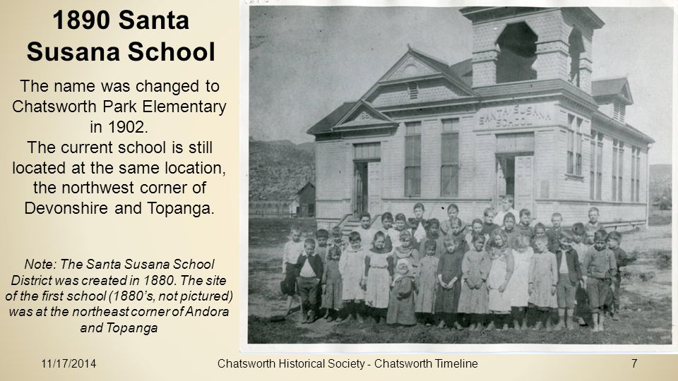 11/17/2014Chatsworth Historical Society - Chatsworth Timeline7 1890 Santa Susana School The name was changed to Chatsworth Park Elementary in 1902.