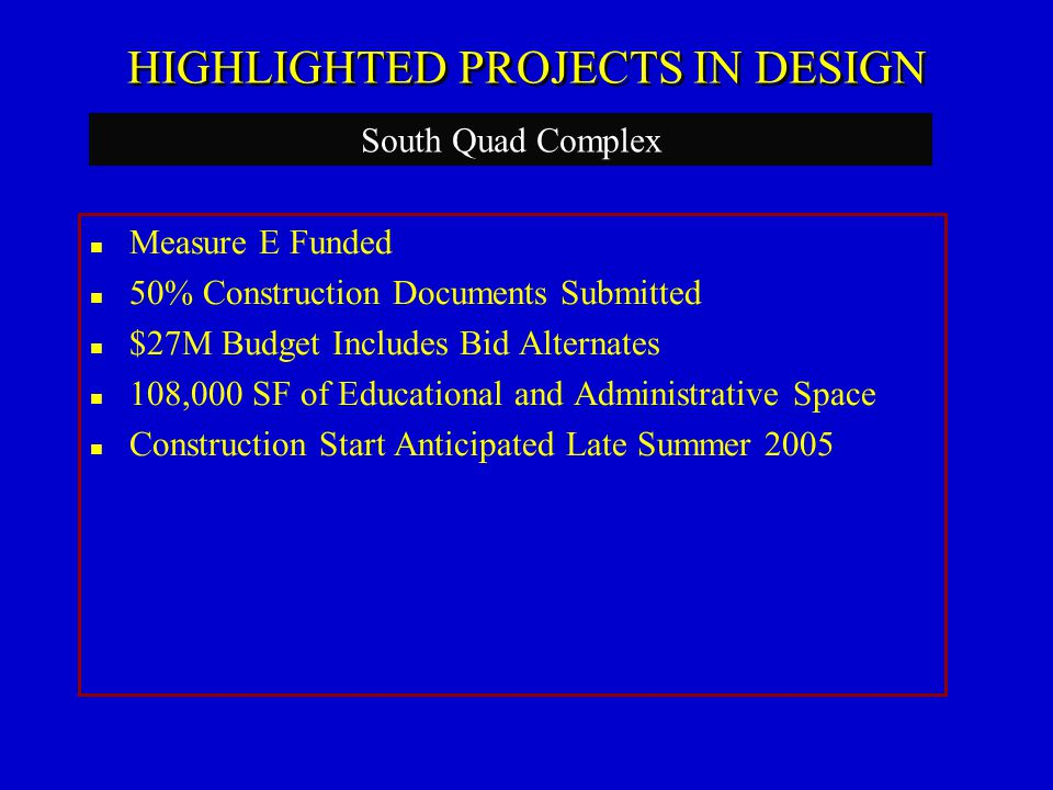 HIGHLIGHTED PROJECTS IN DESIGN Measure E Funded 50% Construction Documents Submitted $27M Budget Includes Bid Alternates 108,000 SF of Educational and Administrative Space Construction Start Anticipated Late Summer 2005 South Quad Complex