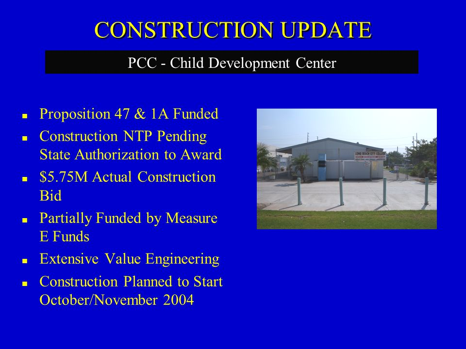 CONSTRUCTION UPDATE Proposition 47 & 1A Funded Construction NTP Pending State Authorization to Award $5.75M Actual Construction Bid Partially Funded by Measure E Funds Extensive Value Engineering Construction Planned to Start October/November 2004 PCC - Child Development Center