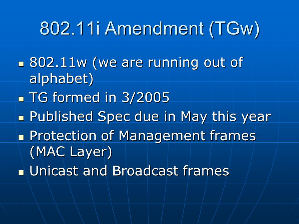 802.11i Amendment (TGw) 802.11w (we are running out of alphabet) 802.11w (we are running out of alphabet) TG formed in 3/2005 TG formed in 3/2005 Published Spec due in May this year Published Spec due in May this year Protection of Management frames (MAC Layer) Protection of Management frames (MAC Layer) Unicast and Broadcast frames Unicast and Broadcast frames