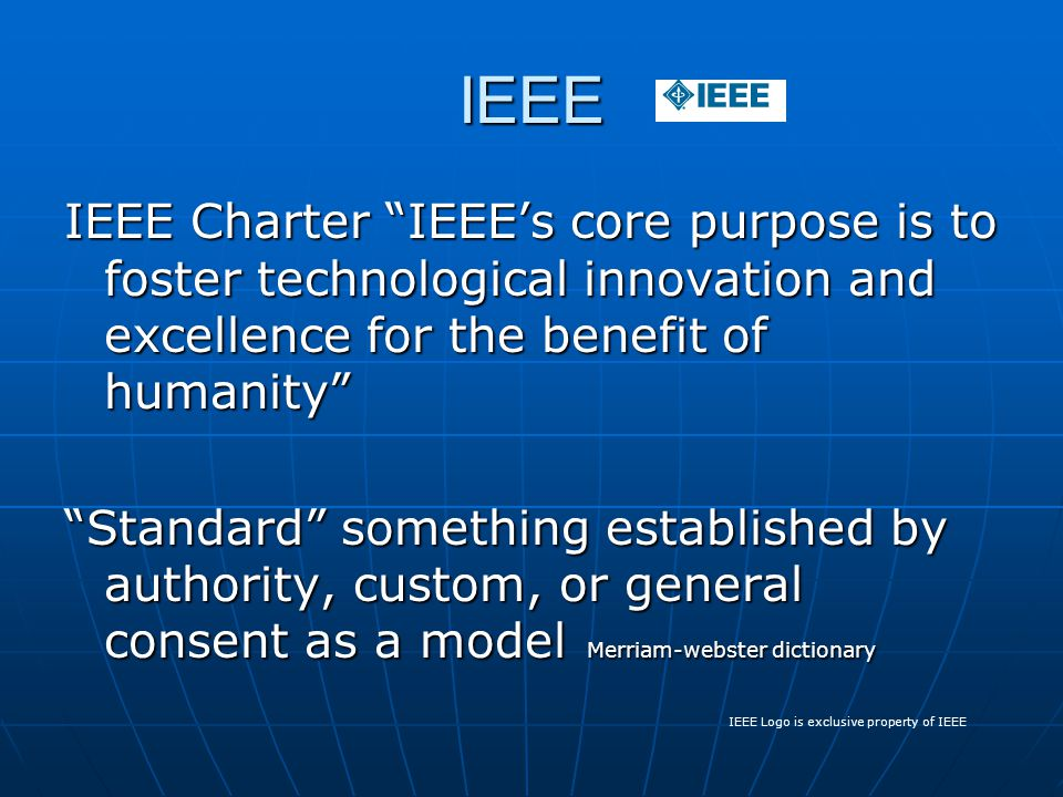 IEEE IEEE Charter IEEE's core purpose is to foster technological innovation and excellence for the benefit of humanity Standard something established by authority, custom, or general consent as a model Merriam-webster dictionary IEEE Logo is exclusive property of IEEE
