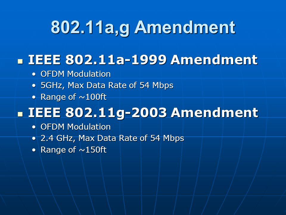 802.11a,g Amendment IEEE 802.11a-1999 Amendment IEEE 802.11a-1999 Amendment OFDM ModulationOFDM Modulation 5GHz, Max Data Rate of 54 Mbps5GHz, Max Data Rate of 54 Mbps Range of ~100ftRange of ~100ft IEEE 802.11g-2003 Amendment IEEE 802.11g-2003 Amendment OFDM ModulationOFDM Modulation 2.4 GHz, Max Data Rate of 54 Mbps2.4 GHz, Max Data Rate of 54 Mbps Range of ~150ftRange of ~150ft