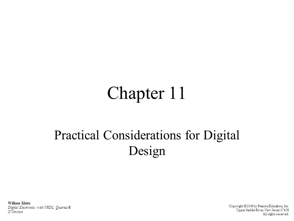 Chapter 11 Practical Considerations for Digital Design William Kleitz Digital Electronics with VHDL, Quartus® II Version Copyright ©2006 by Pearson Ed