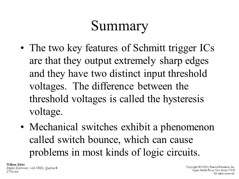 Summary The two key features of Schmitt trigger ICs are that they output extremely sharp edges and they have two distinct input threshold voltages. Th