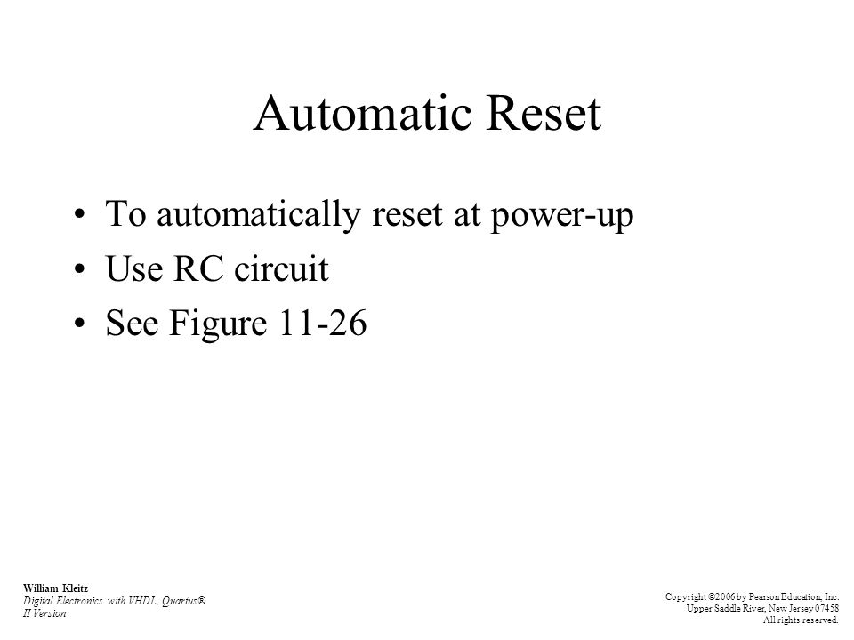 Automatic Reset To automatically reset at power-up Use RC circuit See Figure 11-26 William Kleitz Digital Electronics with VHDL, Quartus® II Version C