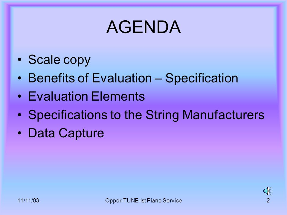11/11/03Oppor-TUNE-ist Piano Service2 AGENDA Scale copy Benefits of Evaluation – Specification Evaluation Elements Specifications to the String Manufacturers Data Capture