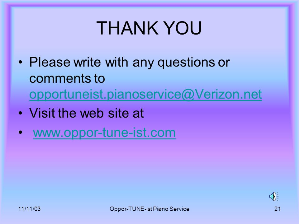 11/11/03Oppor-TUNE-ist Piano Service21 THANK YOU Please write with any questions or comments to opportuneist.pianoservice@Verizon.net opportuneist.pianoservice@Verizon.net Visit the web site at www.oppor-tune-ist.com