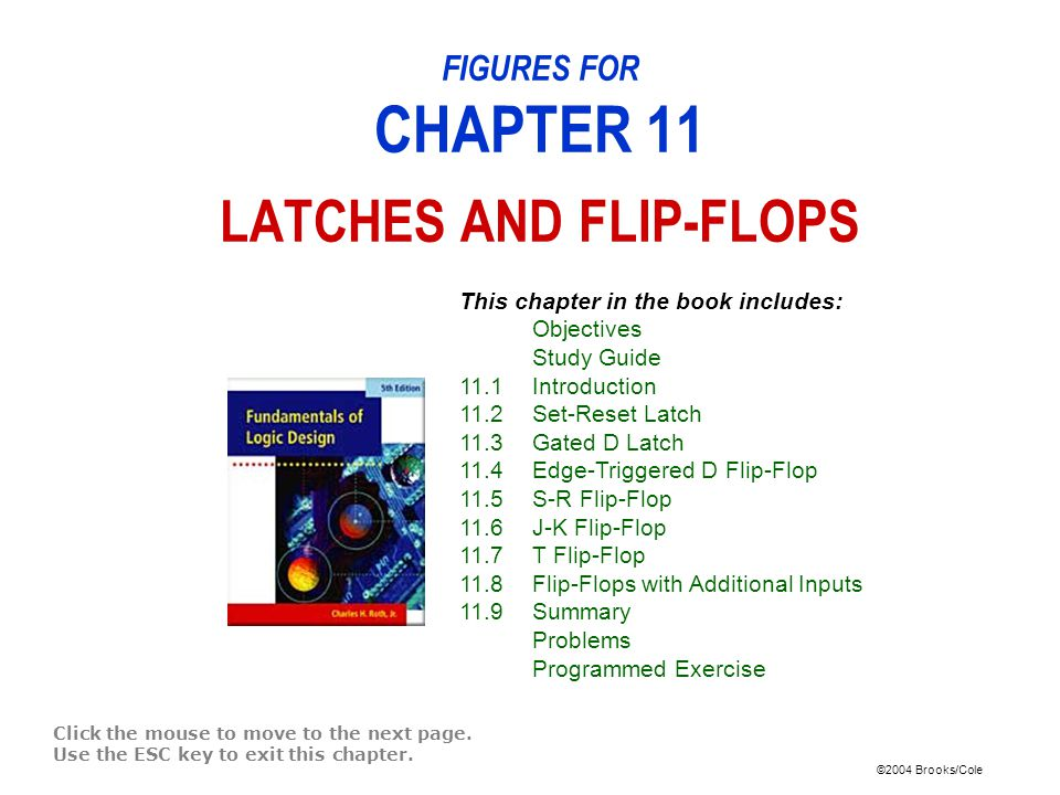 ©2004 Brooks/Cole FIGURES FOR CHAPTER 11 LATCHES AND FLIP-FLOPS Click the mouse to move to the next page.