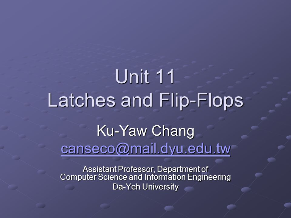 Unit 11 Latches and Flip-Flops Ku-Yaw Chang canseco@mail.dyu.edu.tw Assistant Professor, Department of Computer Science and Information Engineering Da