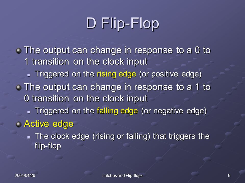 92004/04/26Latches and Flip-flops D Flip-Flop The state after the active clock edge (Q + ) is equal to the input (D) before the active edge.