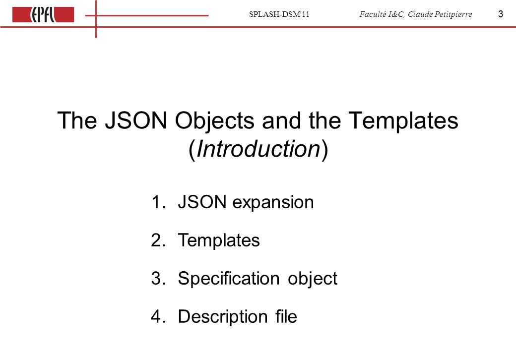 SPLASH-DSM 11 Faculté I&C, Claude Petitpierre The JSON Objects and the Templates (Introduction) 3 1.JSON expansion 2.Templates 3.Specification object 4.Description file