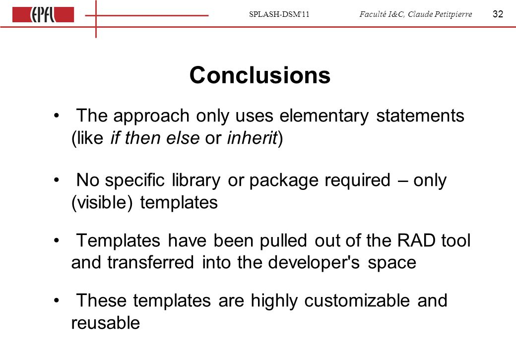 SPLASH-DSM 11 Faculté I&C, Claude Petitpierre Conclusions The approach only uses elementary statements (like if then else or inherit) No specific library or package required – only (visible) templates Templates have been pulled out of the RAD tool and transferred into the developer s space These templates are highly customizable and reusable 32