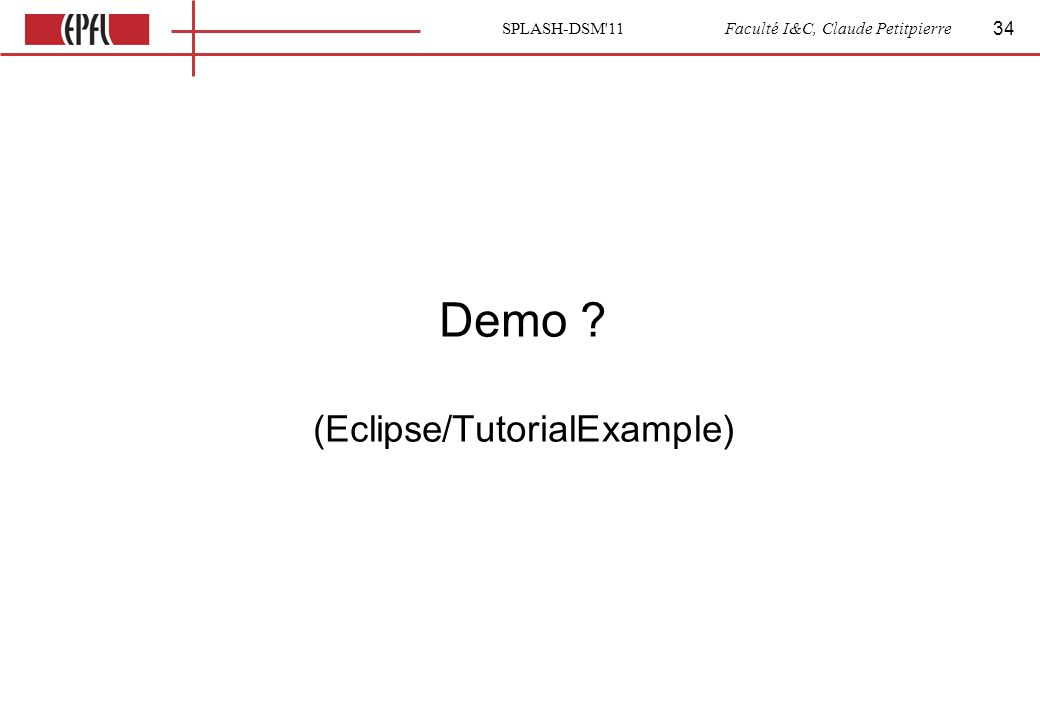 SPLASH-DSM 11 Faculté I&C, Claude Petitpierre Demo (Eclipse/TutorialExample) 34