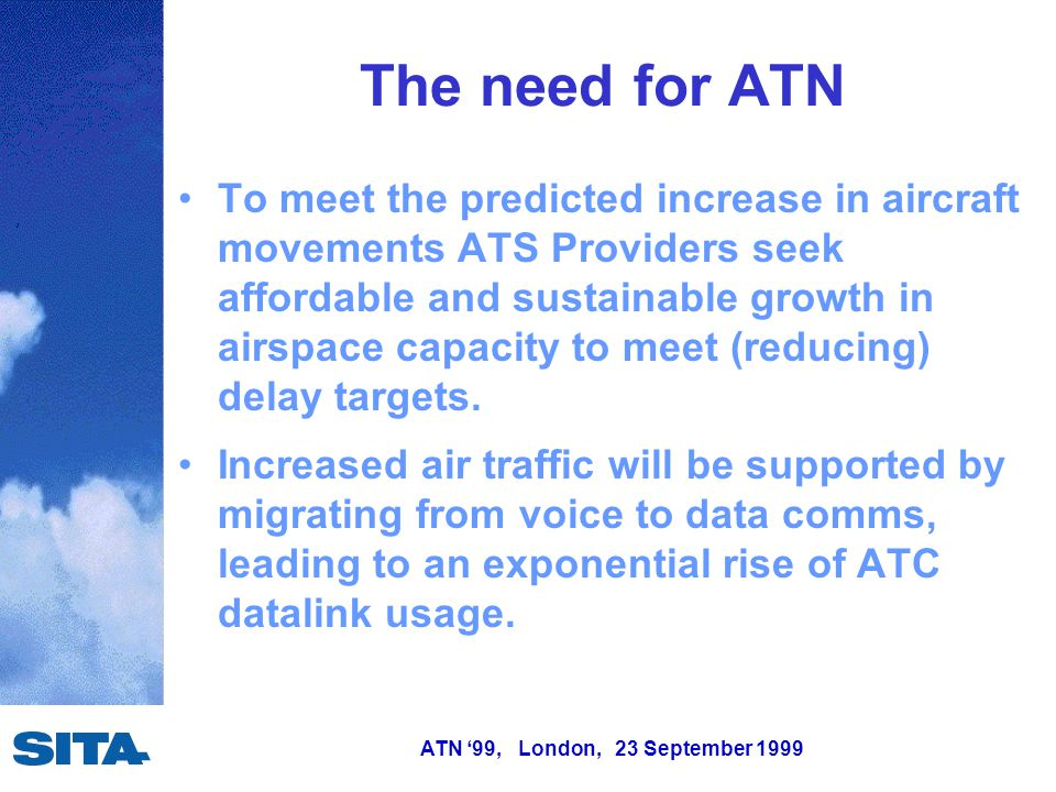 ATN '99, London, 23 September 1999 The need for ATN To meet the predicted increase in aircraft movements ATS Providers seek affordable and sustainable