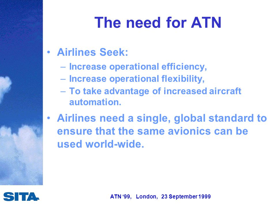 ATN '99, London, 23 September 1999 The need for ATN Airlines Seek: –Increase operational efficiency, –Increase operational flexibility, –To take advantage of increased aircraft automation.