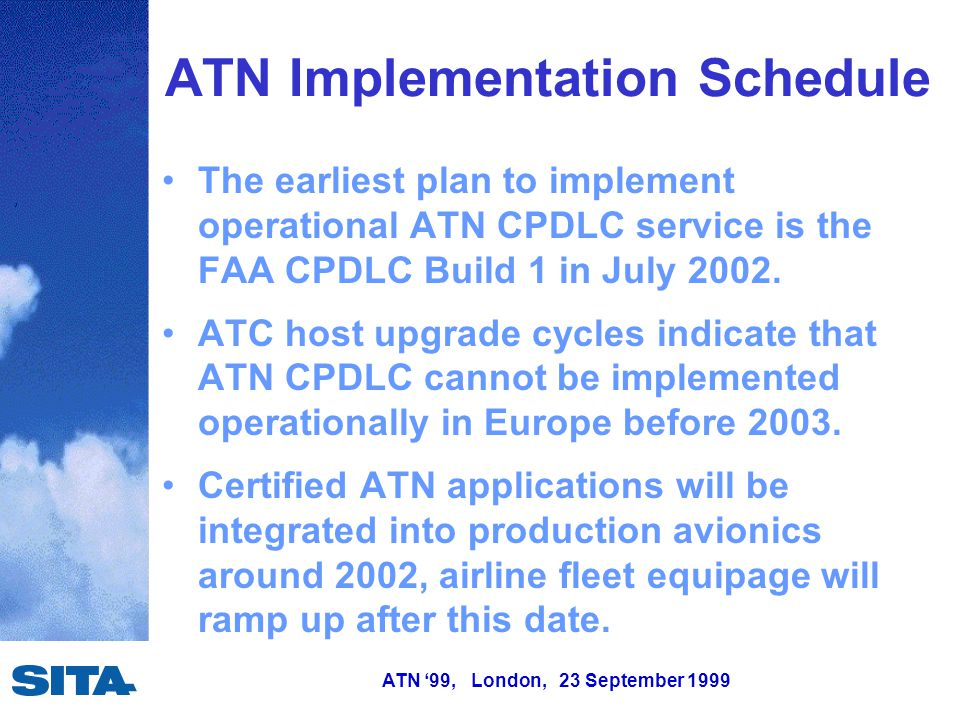 ATN '99, London, 23 September 1999 ATN Implementation Schedule The earliest plan to implement operational ATN CPDLC service is the FAA CPDLC Build 1 in July 2002.