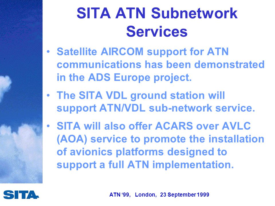 ATN '99, London, 23 September 1999 SITA ATN Subnetwork Services Satellite AIRCOM support for ATN communications has been demonstrated in the ADS Europe project.