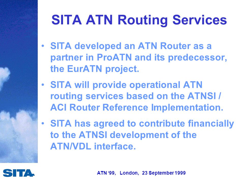ATN '99, London, 23 September 1999 SITA ATN Routing Services SITA developed an ATN Router as a partner in ProATN and its predecessor, the EurATN project.