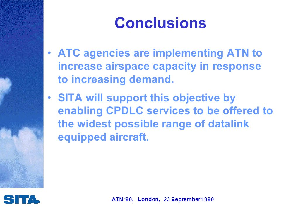 ATN '99, London, 23 September 1999 Conclusions ATC agencies are implementing ATN to increase airspace capacity in response to increasing demand. SITA
