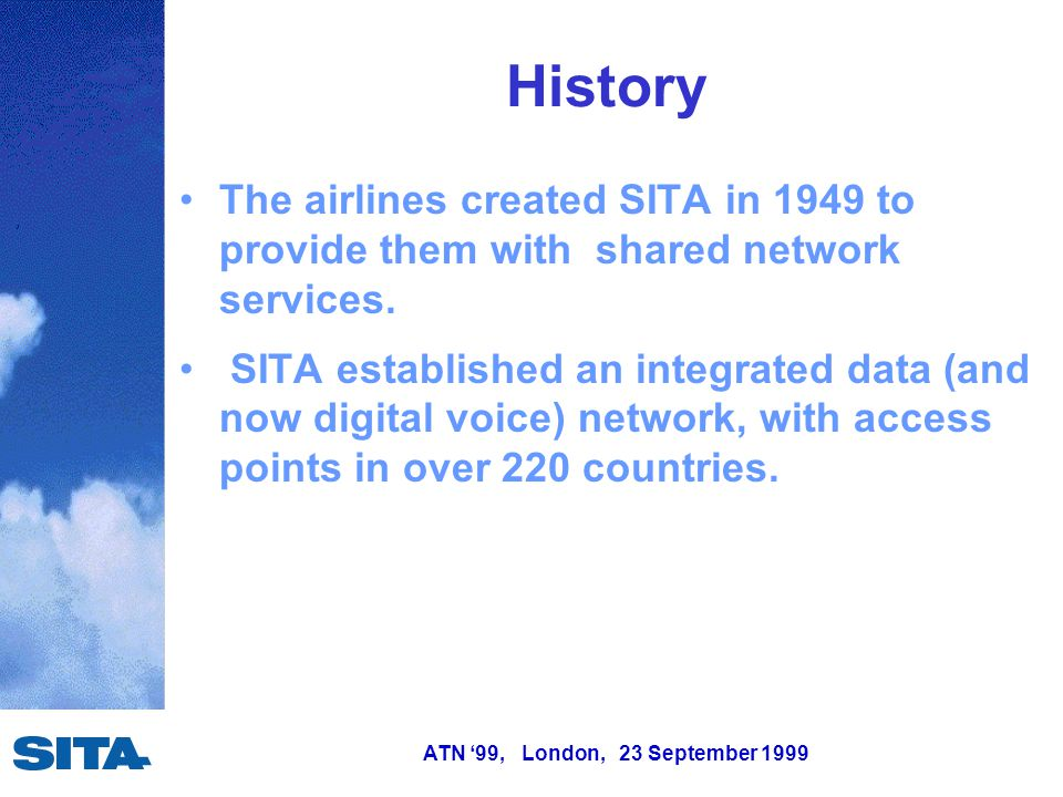 ATN '99, London, 23 September 1999 History From 1985, SITA expanded data network coverage to aircraft by: – deploying VHF AIRCOM ground stations and – establishing links to the Satellite AIRCOM INMARSAT ground stations.
