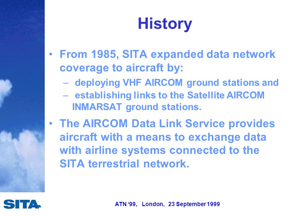 ATN '99, London, 23 September 1999 History From 1985, SITA expanded data network coverage to aircraft by: – deploying VHF AIRCOM ground stations and –
