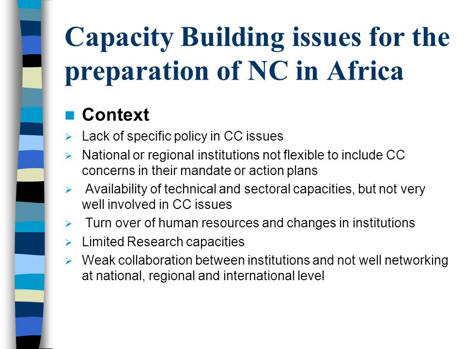 Capacity Building issues for the preparation of NC in Africa Context  Lack of specific policy in CC issues  National or regional institutions not flexible to include CC concerns in their mandate or action plans  Availability of technical and sectoral capacities, but not very well involved in CC issues  Turn over of human resources and changes in institutions  Limited Research capacities  Weak collaboration between institutions and not well networking at national, regional and international level