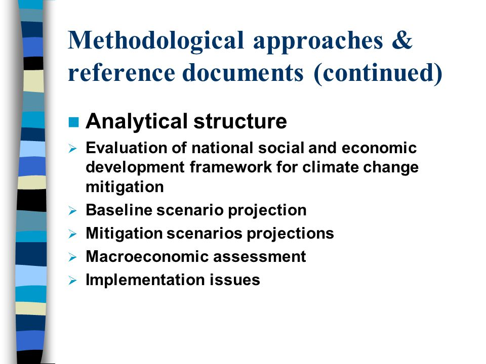 Methodological approaches & reference documents (continued) Analytical structure  Evaluation of national social and economic development framework for climate change mitigation  Baseline scenario projection  Mitigation scenarios projections  Macroeconomic assessment  Implementation issues